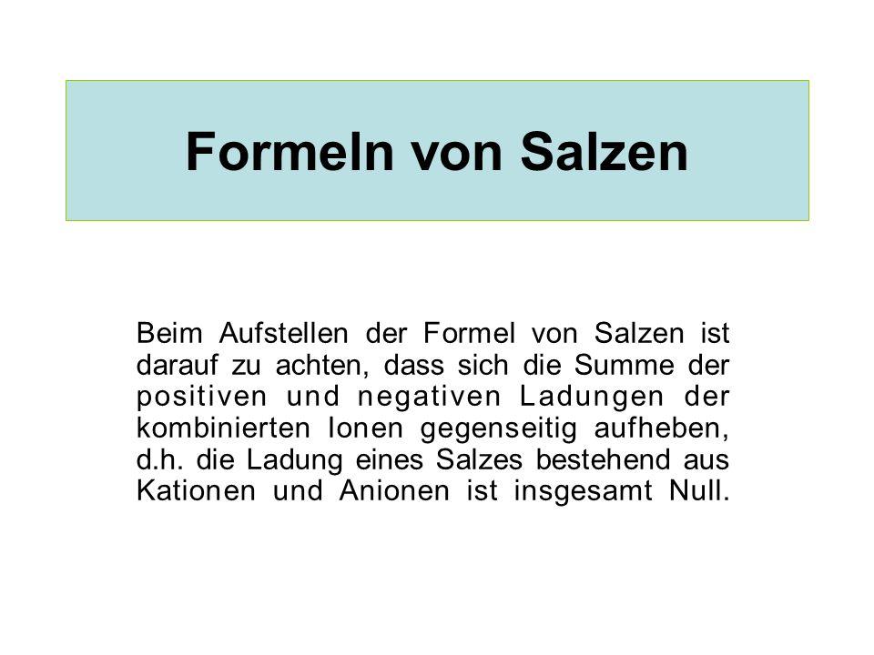 Formeln von Salzen Beim Aufstellen der Formel von Salzen ist darauf zu achten, dass sich die Summe der positiven und negativen Ladungen der kombiniert