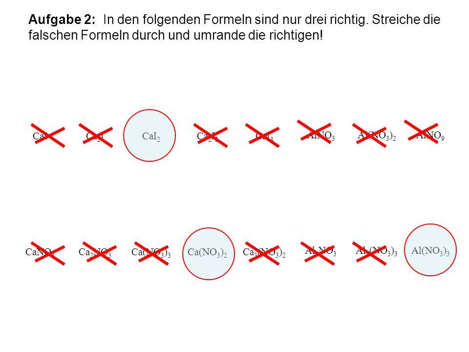 Aufgabe 2: In den folgenden Formeln sind nur drei richtig. Streiche die falschen Formeln durch und umrande die richtigen! CaICa 2 ICaI 2 Ca 2 I 3 CaI