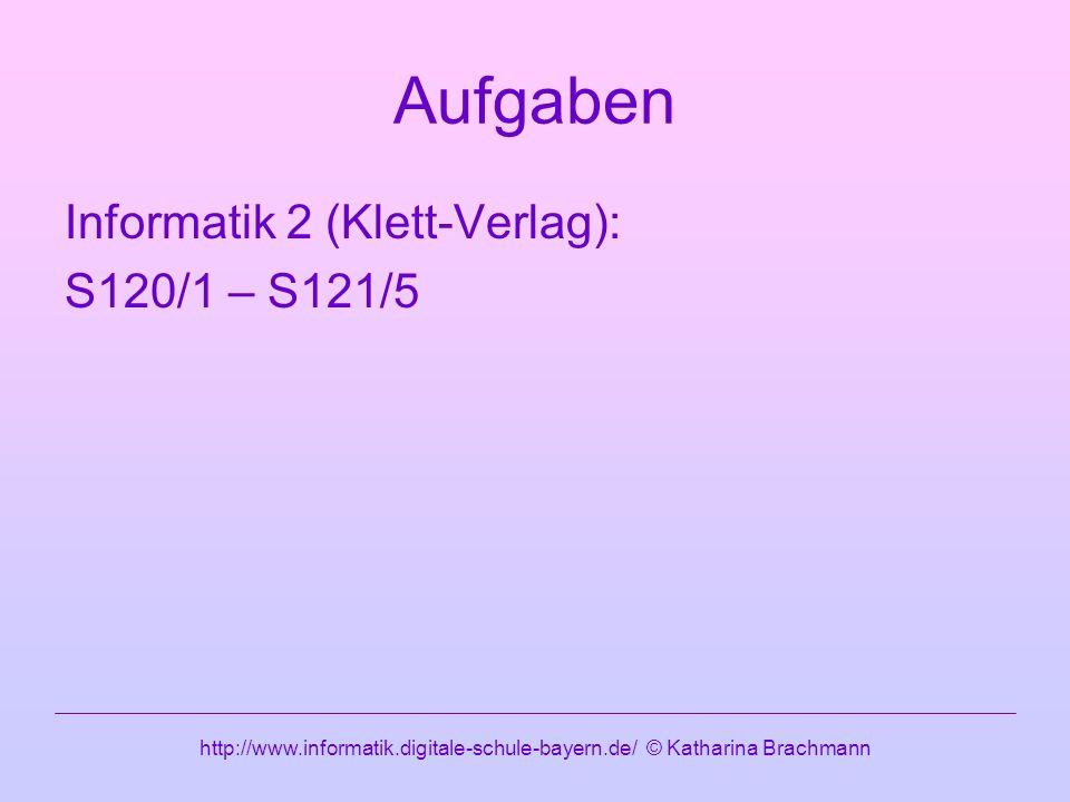 http://www.informatik.digitale-schule-bayern.de/ © Katharina Brachmann Aufgaben Informatik 2 (Klett-Verlag): S120/1 – S121/5