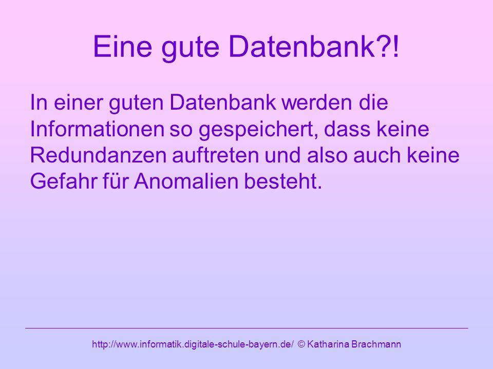 http://www.informatik.digitale-schule-bayern.de/ © Katharina Brachmann Eine gute Datenbank?.