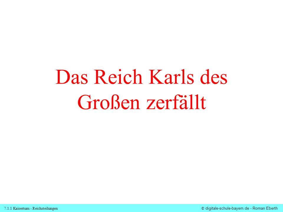 7.1.1 Kaisertum - Reichsteilungen© digitale-schule-bayern.de - Roman Eberth Das Reich Karls des Großen zerfällt
