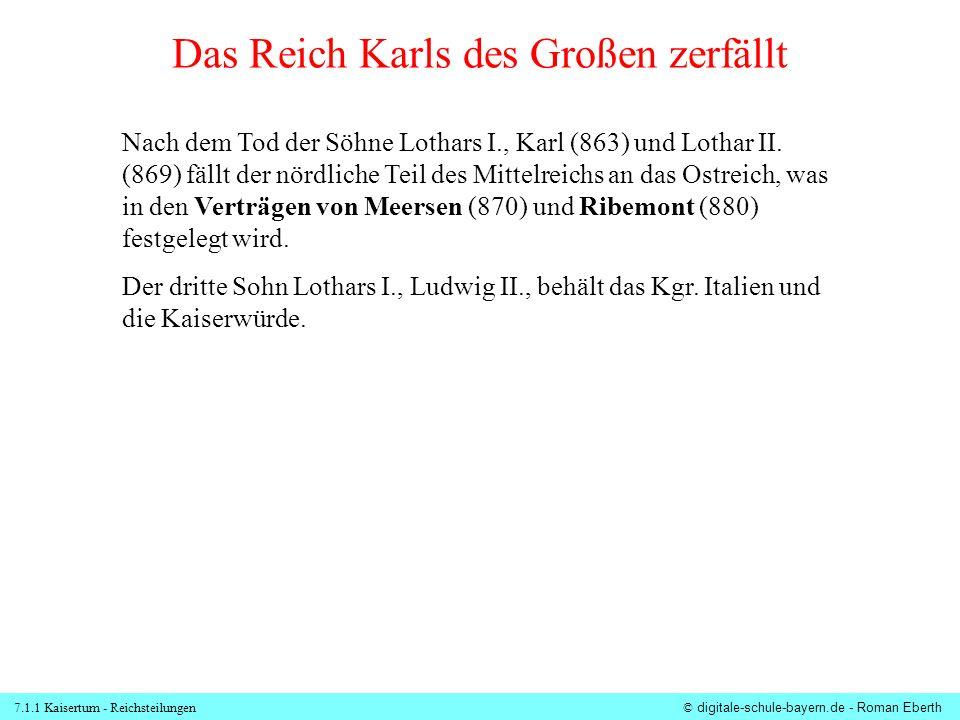 7.1.1 Kaisertum - Reichsteilungen© digitale-schule-bayern.de - Roman Eberth Reichsteilung in den Verträgen von Meersen (870) und Ribemont (880) Westreich Ostreich = Dt.