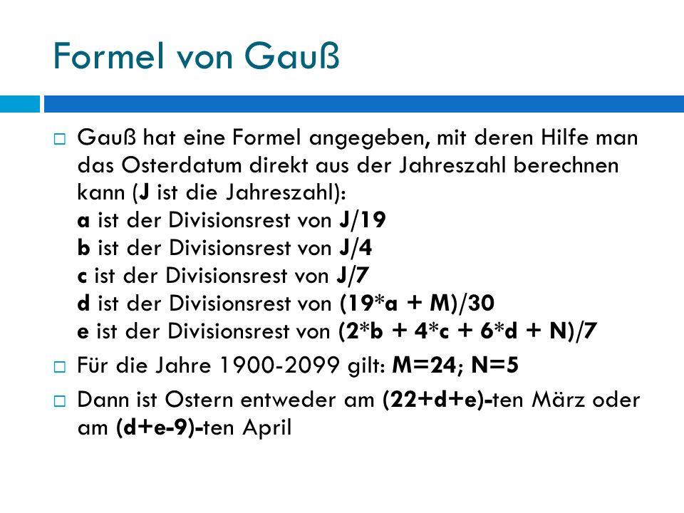 Formel von Gauß Gauß hat eine Formel angegeben, mit deren Hilfe man das Osterdatum direkt aus der Jahreszahl berechnen kann (J ist die Jahreszahl): a