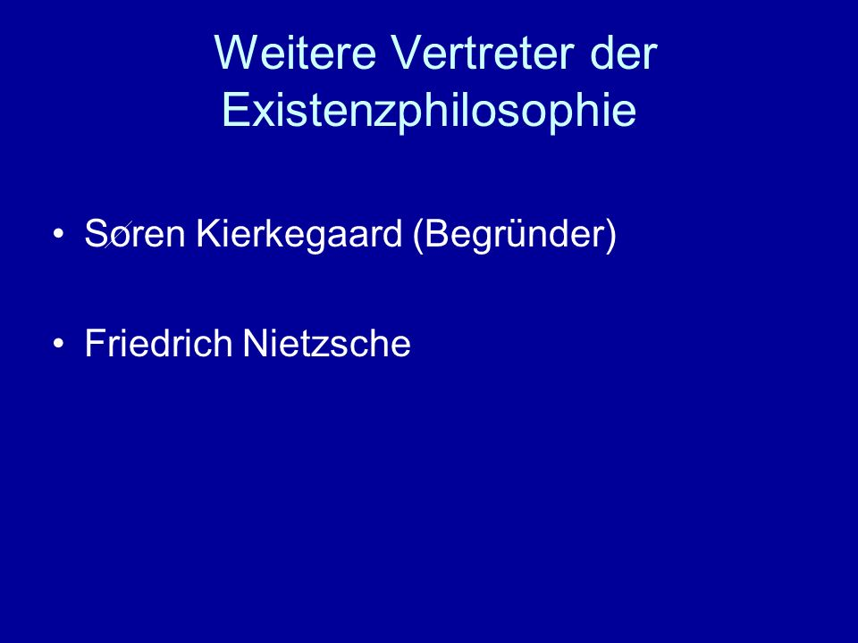 Weitere Vertreter der Existenzphilosophie Soren Kierkegaard (Begründer) Friedrich Nietzsche