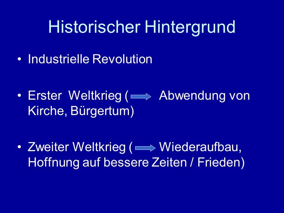 Historischer Hintergrund Industrielle Revolution Erster Weltkrieg (Abwendung von Kirche, Bürgertum) Zweiter Weltkrieg (Wiederaufbau, Hoffnung auf bess