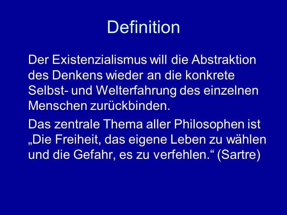 Definition Der Existenzialismus will die Abstraktion des Denkens wieder an die konkrete Selbst- und Welterfahrung des einzelnen Menschen zurückbinden.