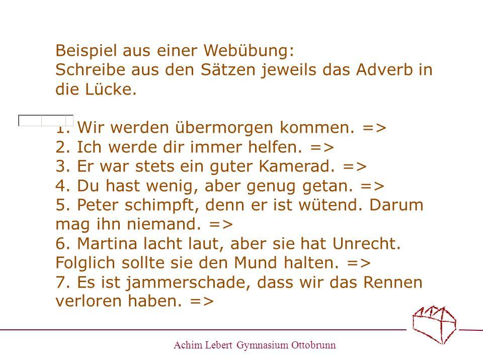 Achim Lebert Gymnasium Ottobrunn Beispiel aus einer Webübung: Schreibe aus den Sätzen jeweils das Adverb in die Lücke. 1. Wir werden übermorgen kommen