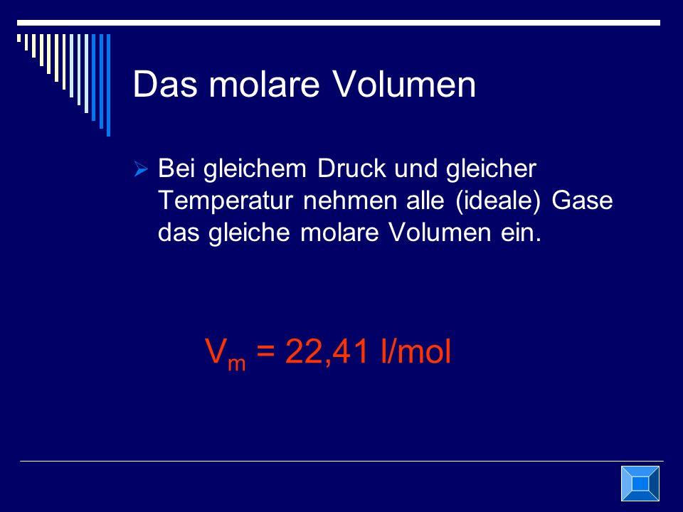 Das molare Volumen Bei gleichem Druck und gleicher Temperatur nehmen alle (ideale) Gase das gleiche molare Volumen ein. V m = 22,41 l/mol