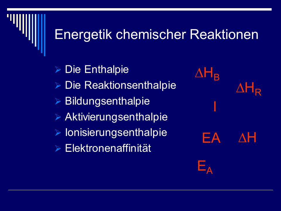 Energetik chemischer Reaktionen Die Enthalpie Die Reaktionsenthalpie Bildungsenthalpie Aktivierungsenthalpie Ionisierungsenthalpie Elektronenaffinität