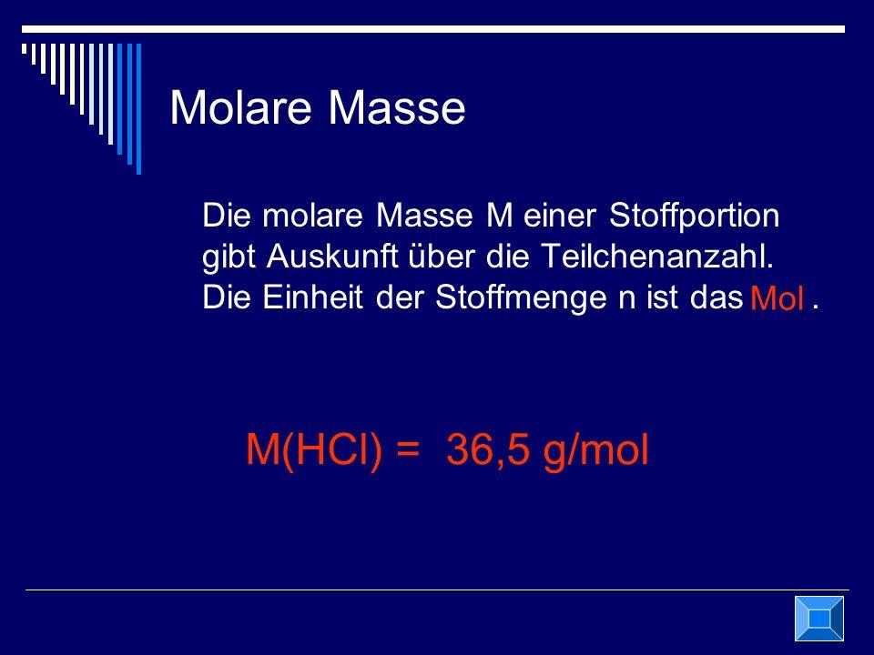 Molare Masse Die molare Masse M einer Stoffportion gibt Auskunft über die Teilchenanzahl. Die Einheit der Stoffmenge n ist das. M(HCl) = 36,5 g/mol Mo