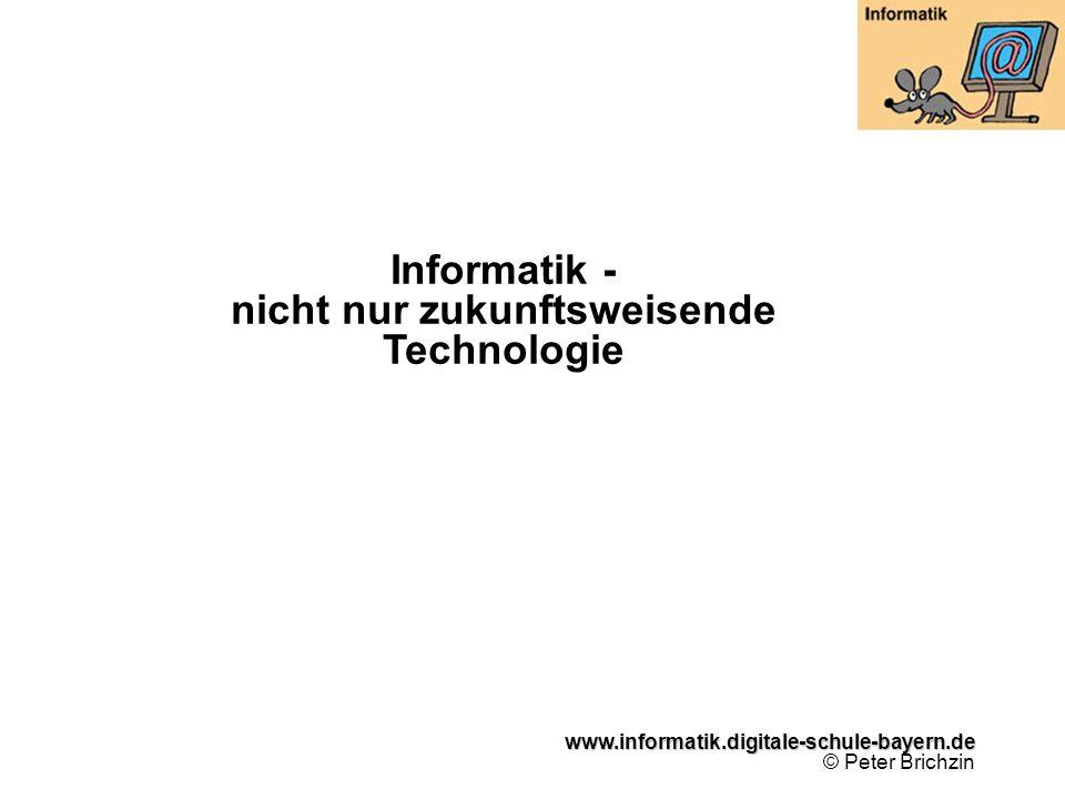 www.informatik.digitale-schule-bayern.de www.informatik.digitale-schule-bayern.de © Peter Brichzin Informatik - nicht nur zukunftsweisende Technologie