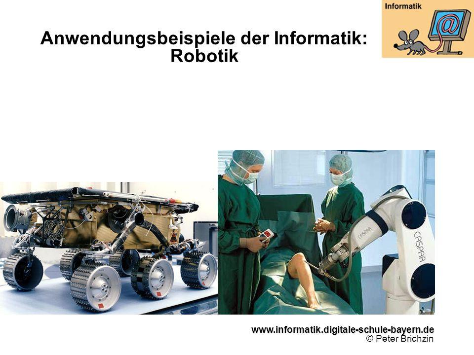 www.informatik.digitale-schule-bayern.de www.informatik.digitale-schule-bayern.de © Peter Brichzin Anwendungsbeispiele der Informatik: Robotik