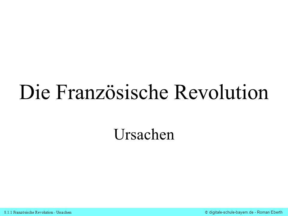 8.1.1 Französische Revolution - Ursachen© digitale-schule-bayern.de - Roman Eberth Die Französische Revolution Ursachen