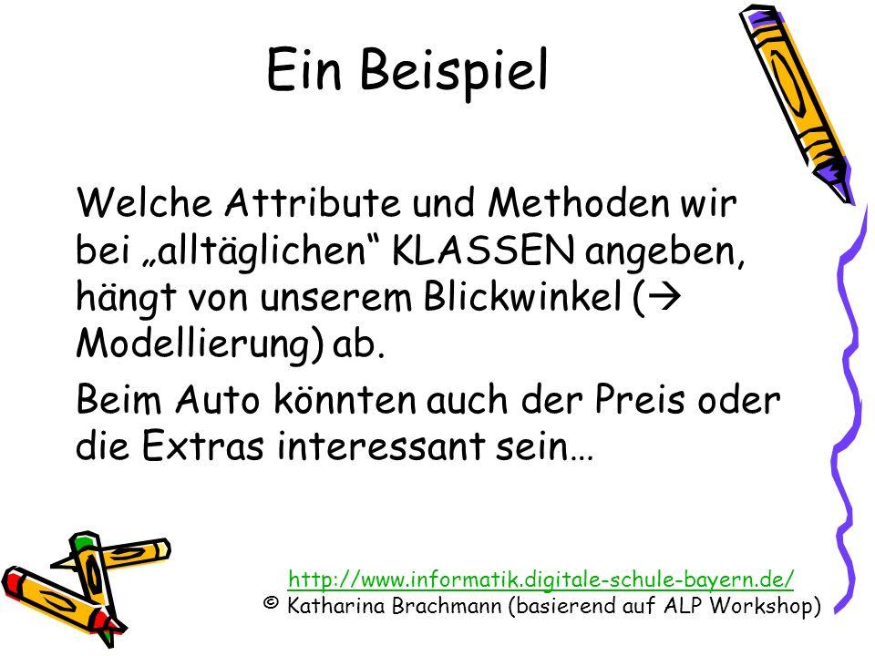http://www.informatik.digitale-schule-bayern.de/ © Katharina Brachmann (basierend auf ALP Workshop) Welche Attribute und Methoden wir bei alltäglichen