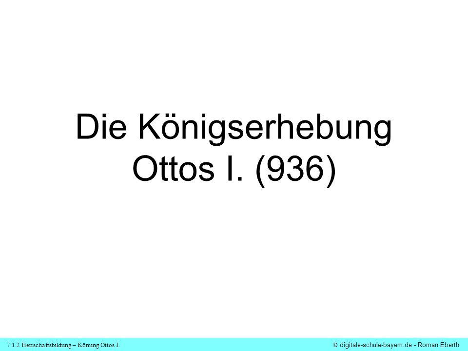 7.1.2 Herrschaftsbildung – Könung Ottos I.© digitale-schule-bayern.de - Roman Eberth Arbeitsauftrag: Lies die Quelle über die Königsrhebung Ottos I.