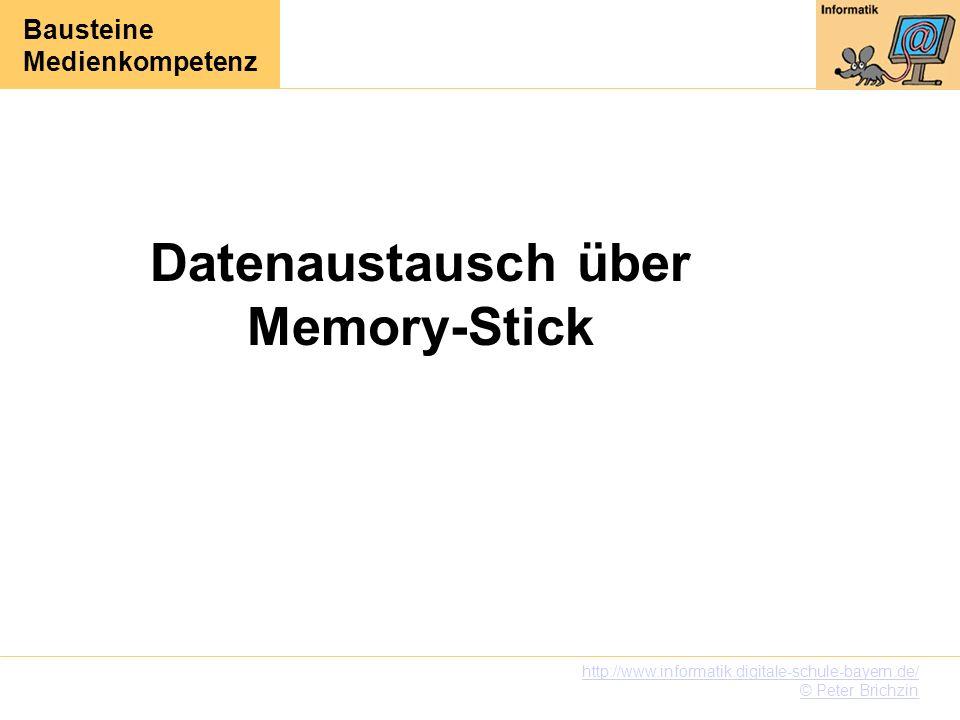 Bausteine Medienkompetenz http://www.informatik.digitale-schule-bayern.de/ © Peter Brichzin Datenaustausch über Memory-Stick
