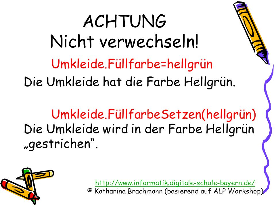 http://www.informatik.digitale-schule-bayern.de/ © Katharina Brachmann (basierend auf ALP Workshop) ACHTUNG Nicht verwechseln! Umkleide.Füllfarbe=hell