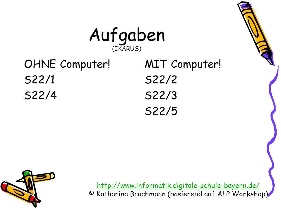 http://www.informatik.digitale-schule-bayern.de/ © Katharina Brachmann (basierend auf ALP Workshop) Aufgaben (IKARUS) OHNE Computer! S22/1 S22/4 MIT C
