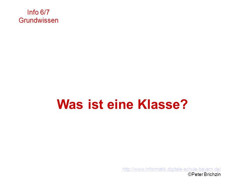 http://www.informatik.digitale-schule-bayern.de/ ©Peter Brichzin Was ist eine Klasse? Info 6/7 Grundwissen Was ist eine Klasse?