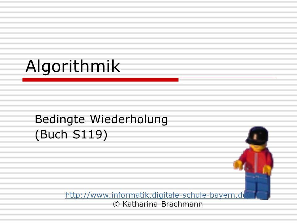 Algorithmik Bedingte Wiederholung (Buch S119) http://www.informatik.digitale-schule-bayern.de/ © Katharina Brachmann