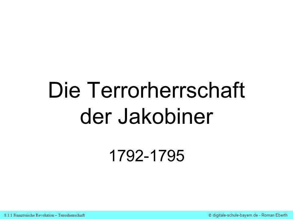 8.1.1 Französische Revolution – Terrorherrschaft© digitale-schule-bayern.de - Roman Eberth Entstehung der Terrorherrschaft der Jakobiner Stärkung des Nationalgefühls bei den Franzosen (Marseillaise) Verdächtigung des Königs, die europ.