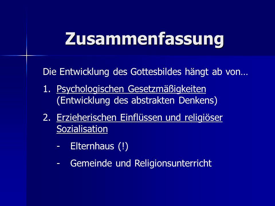 Zusammenfassung Die Entwicklung des Gottesbildes hängt ab von… 1.Psychologischen Gesetzmäßigkeiten (Entwicklung des abstrakten Denkens) 2.Erzieherisch