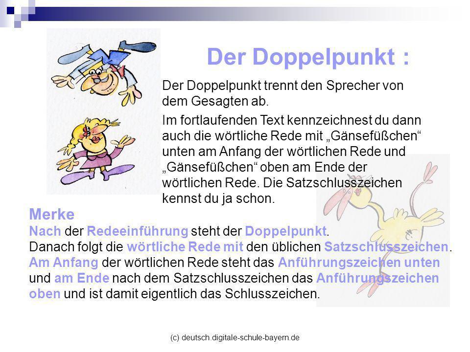 (c) deutsch.digitale-schule-bayern.de Der Doppelpunkt : Der Doppelpunkt trennt den Sprecher von dem Gesagten ab. Im fortlaufenden Text kennzeichnest d
