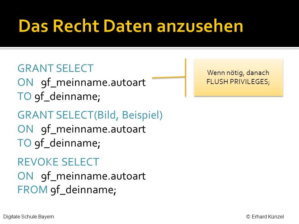 GRANT SELECT ON 9f_meinname.autoart TO 9f_deinname; GRANT SELECT(Bild, Beispiel) ON 9f_meinname.autoart TO 9f_deinname; REVOKE SELECT ON 9f_meinname.autoart FROM 9f_deinname; Wenn nötig, danach FLUSH PRIVILEGES; Digitale Schule Bayern © Erhard Künzel