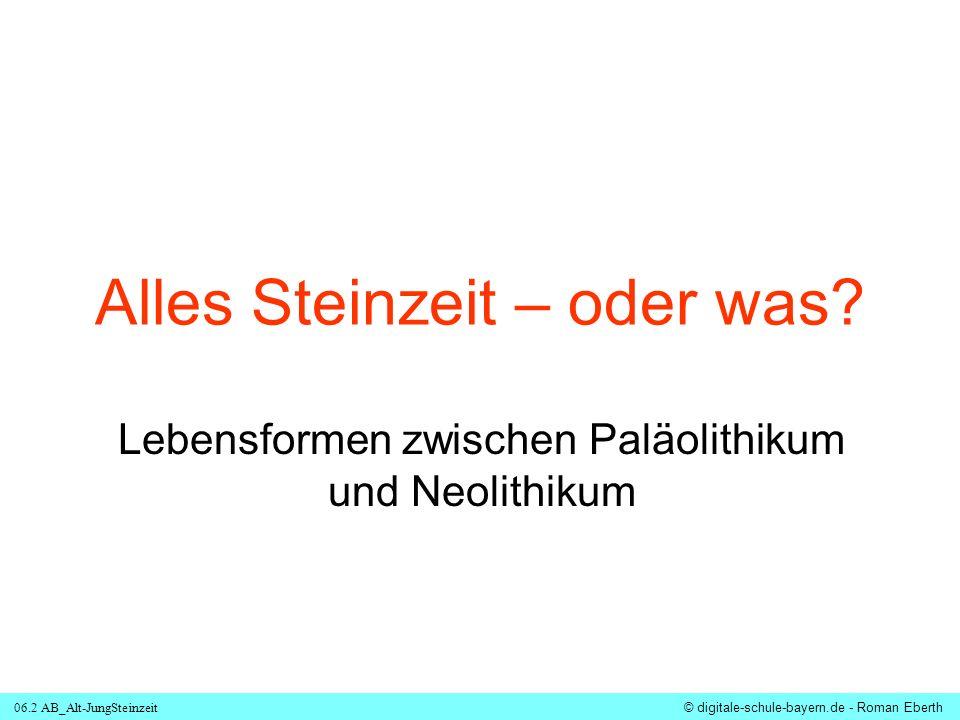 06.2 AB_Alt-JungSteinzeit © digitale-schule-bayern.de - Roman Eberth Alles Steinzeit – oder was? Lebensformen zwischen Paläolithikum und Neolithikum