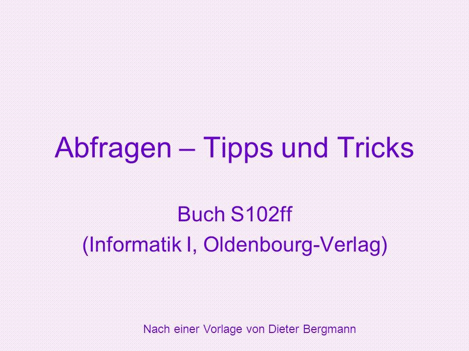 Abfragen – Tipps und Tricks Buch S102ff (Informatik I, Oldenbourg-Verlag) Nach einer Vorlage von Dieter Bergmann