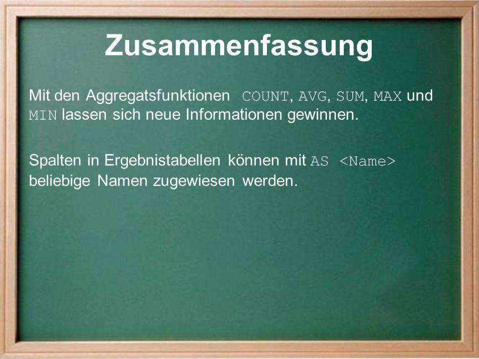 Zusammenfassung Mit den Aggregatsfunktionen COUNT, AVG, SUM, MAX und MIN lassen sich neue Informationen gewinnen.
