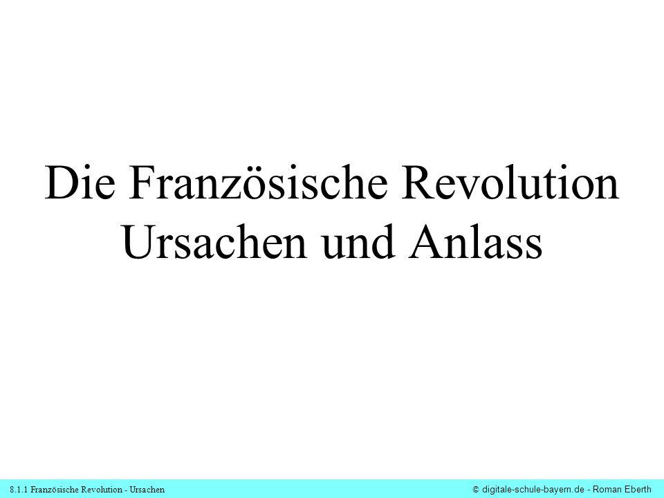 8.1.1 Französische Revolution - Ursachen© digitale-schule-bayern.de - Roman Eberth Die Französische Revolution Ursachen und Anlass