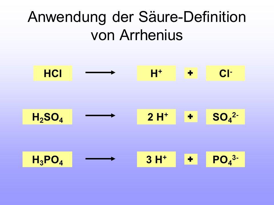 Anwendung der Säure-Definition von Arrhenius HCl H 2 SO 4 H 3 PO 4 H+H+ Cl - 2 H + SO 4 2- 3 H + PO 4 3-