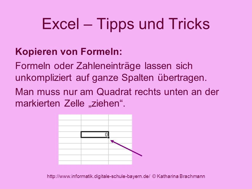 http://www.informatik.digitale-schule-bayern.de/ © Katharina Brachmann Excel – Tipps und Tricks Kopieren von Formeln: Formeln oder Zahleneinträge lass