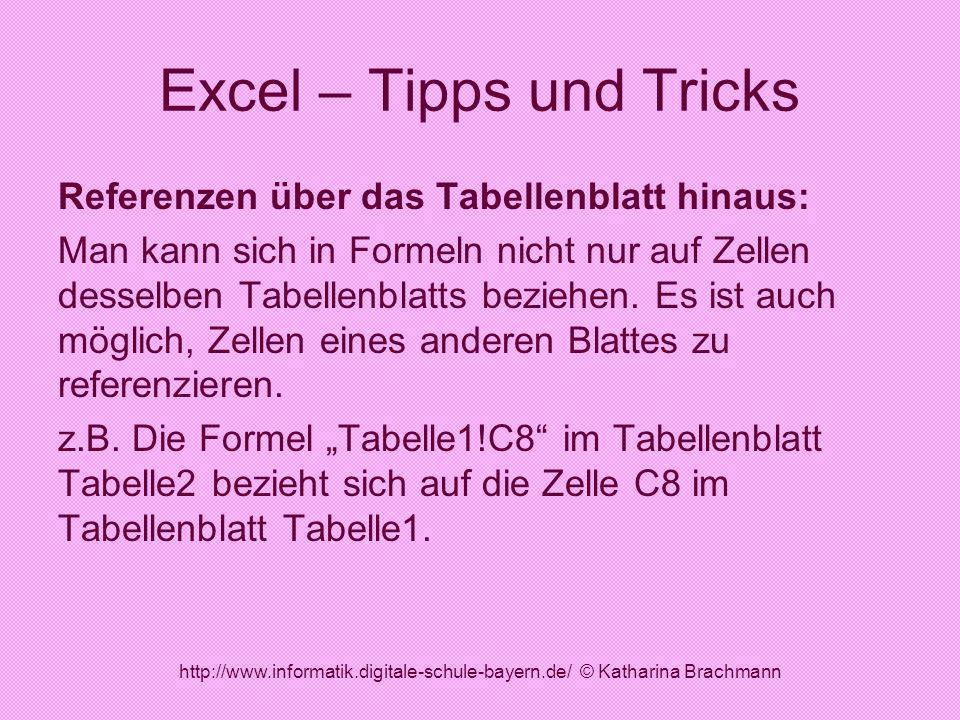 http://www.informatik.digitale-schule-bayern.de/ © Katharina Brachmann Excel – Tipps und Tricks Referenzen über das Tabellenblatt hinaus: Man kann sic