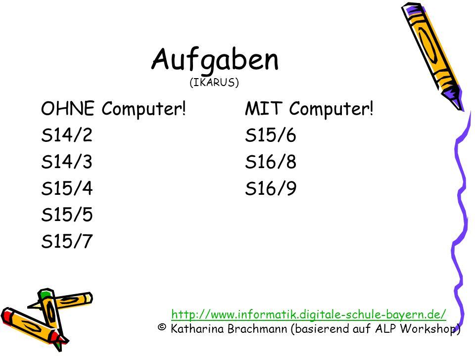 http://www.informatik.digitale-schule-bayern.de/ © Katharina Brachmann (basierend auf ALP Workshop) Aufgaben (IKARUS) OHNE Computer! S14/2 S14/3 S15/4