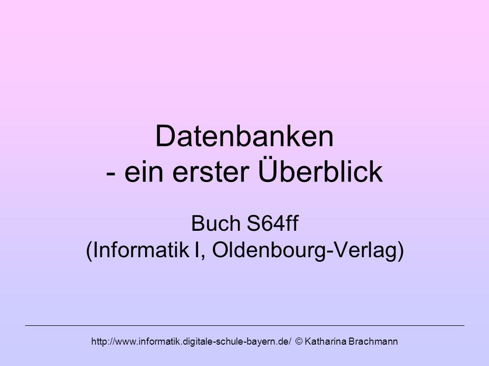 http://www.informatik.digitale-schule-bayern.de/ © Katharina Brachmann Datenbanken - ein erster Überblick Buch S64ff (Informatik I, Oldenbourg-Verlag)