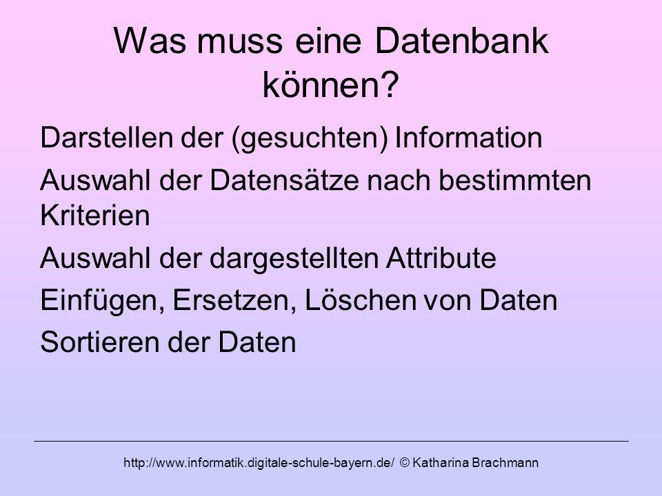 http://www.informatik.digitale-schule-bayern.de/ © Katharina Brachmann Was muss eine Datenbank können? Darstellen der (gesuchten) Information Auswahl
