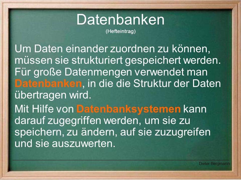 Datenbanken (Hefteintrag) Um Daten einander zuordnen zu können, müssen sie strukturiert gespeichert werden. Für große Datenmengen verwendet man Datenb
