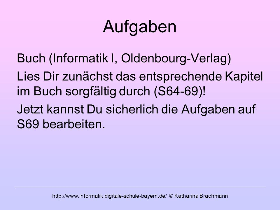 http://www.informatik.digitale-schule-bayern.de/ © Katharina Brachmann Aufgaben Buch (Informatik I, Oldenbourg-Verlag) Lies Dir zunächst das entsprech