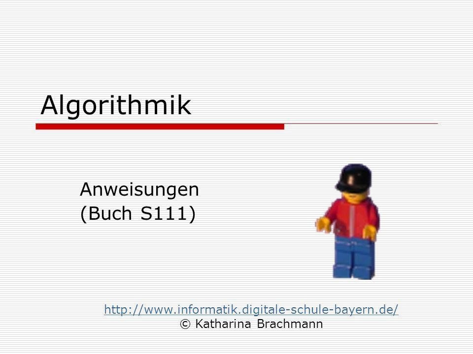 Algorithmik Anweisungen (Buch S111) http://www.informatik.digitale-schule-bayern.de/ © Katharina Brachmann
