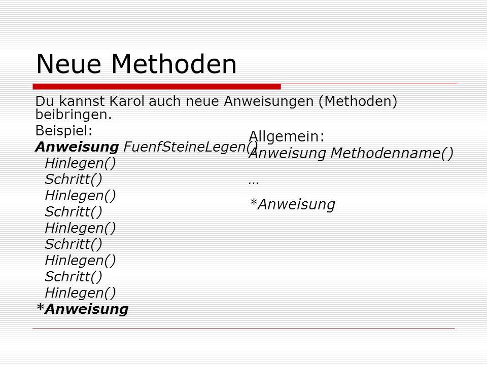 Neue Methoden Du kannst Karol auch neue Anweisungen (Methoden) beibringen. Beispiel: Anweisung FuenfSteineLegen() Hinlegen() Schritt() Hinlegen() Schr