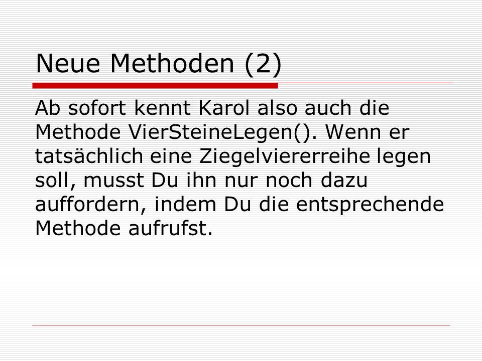Neue Methoden (2) Ab sofort kennt Karol also auch die Methode VierSteineLegen(). Wenn er tatsächlich eine Ziegelviererreihe legen soll, musst Du ihn n
