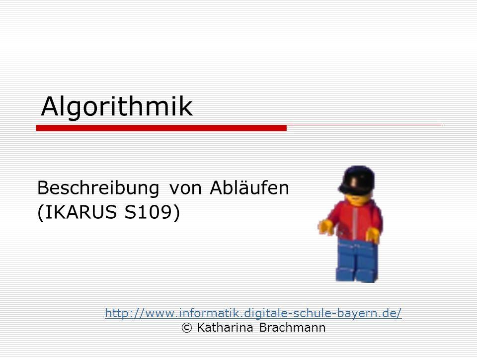Algorithmik Beschreibung von Abläufen (IKARUS S109) http://www.informatik.digitale-schule-bayern.de/ © Katharina Brachmann