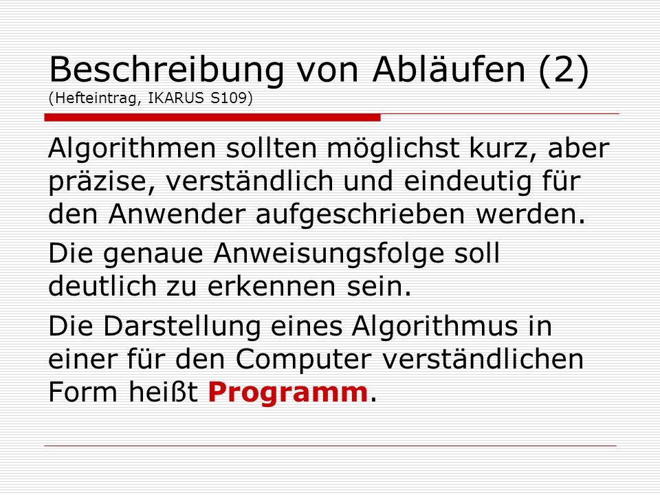 Beschreibung von Abläufen (2) (Hefteintrag, IKARUS S109) Algorithmen sollten möglichst kurz, aber präzise, verständlich und eindeutig für den Anwender