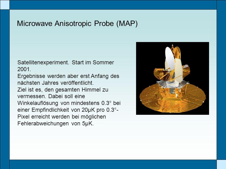 Microwave Anisotropic Probe (MAP) Satellitenexperiment. Start im Sommer 2001. Ergebnisse werden aber erst Anfang des nächsten Jahres veröffentlicht. Z