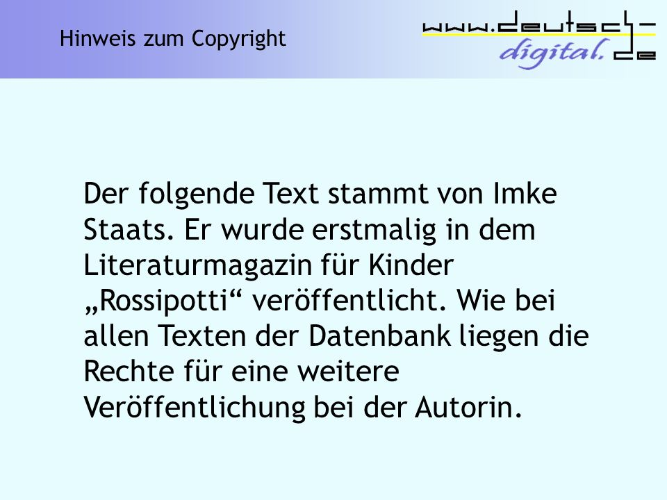 Der folgende Text stammt von Imke Staats. Er wurde erstmalig in dem Literaturmagazin für Kinder Rossipotti veröffentlicht. Wie bei allen Texten der Da