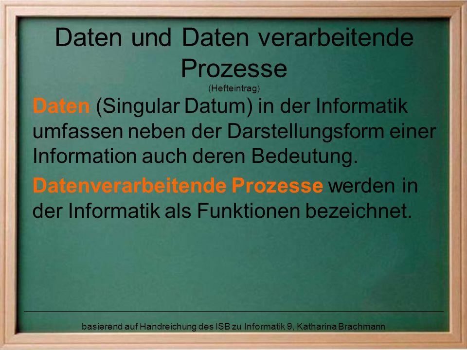 basierend auf Handreichung des ISB zu Informatik 9, Katharina Brachmann Daten und Daten verarbeitende Prozesse (Hefteintrag) Daten (Singular Datum) in der Informatik umfassen neben der Darstellungsform einer Information auch deren Bedeutung.