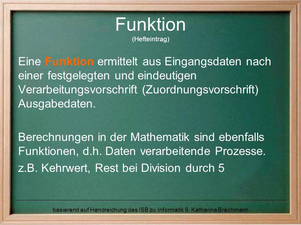 basierend auf Handreichung des ISB zu Informatik 9, Katharina Brachmann Funktion (Hefteintrag) Eine Funktion ermittelt aus Eingangsdaten nach einer festgelegten und eindeutigen Verarbeitungsvorschrift (Zuordnungsvorschrift) Ausgabedaten.