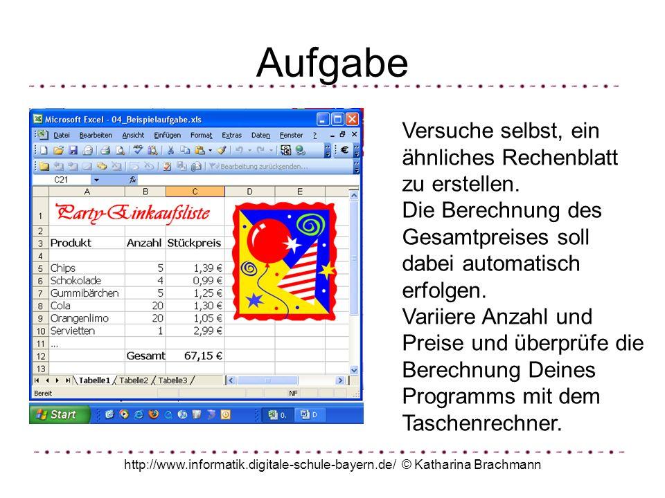 http://www.informatik.digitale-schule-bayern.de/ © Katharina Brachmann Aufgabe Versuche selbst, ein ähnliches Rechenblatt zu erstellen. Die Berechnung